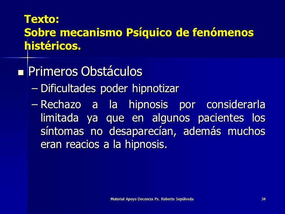 Material Apoyo Docencia Ps. Roberto Sepúlveda34 Texto: Sobre mecanismo Psíquico de fenómenos histéricos. Primeros Obstáculos Primeros Obstáculos –Difi