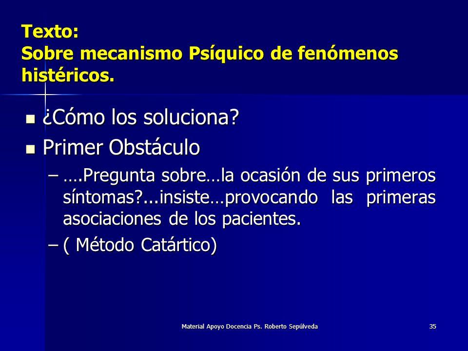 Material Apoyo Docencia Ps. Roberto Sepúlveda35 Texto: Sobre mecanismo Psíquico de fenómenos histéricos. ¿Cómo los soluciona? ¿Cómo los soluciona? Pri
