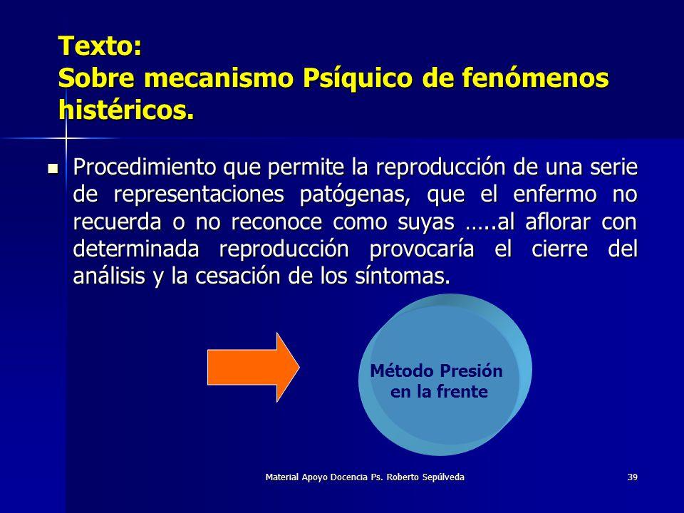 Material Apoyo Docencia Ps. Roberto Sepúlveda39 Texto: Sobre mecanismo Psíquico de fenómenos histéricos. Método Presión en la frente Procedimiento que