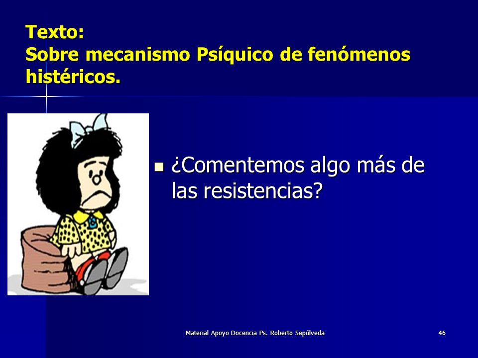 Material Apoyo Docencia Ps. Roberto Sepúlveda46 Texto: Sobre mecanismo Psíquico de fenómenos histéricos. ¿Comentemos algo más de las resistencias? ¿Co