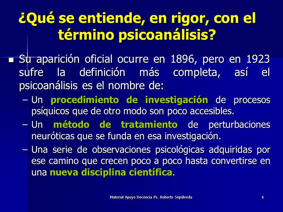 Material Apoyo Docencia Ps. Roberto Sepúlveda6 ¿Qué se entiende, en rigor, con el término psicoanálisis? Su aparición oficial ocurre en 1896, pero en