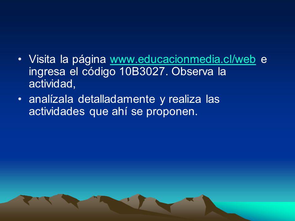 Visita la página www.educacionmedia.cl/web e ingresa el código 10B3027. Observa la actividad,www.educacionmedia.cl/web analízala detalladamente y real