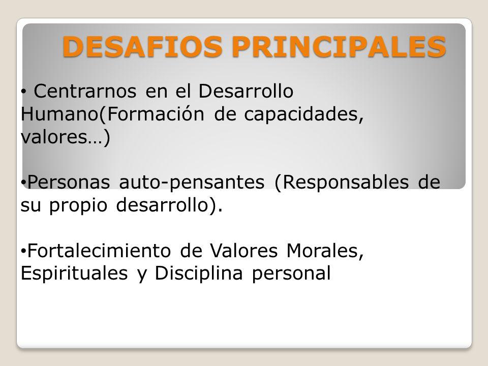 DESAFIOS PRINCIPALES Centrarnos en el Desarrollo Humano(Formación de capacidades, valores…) Personas auto-pensantes (Responsables de su propio desarrollo).