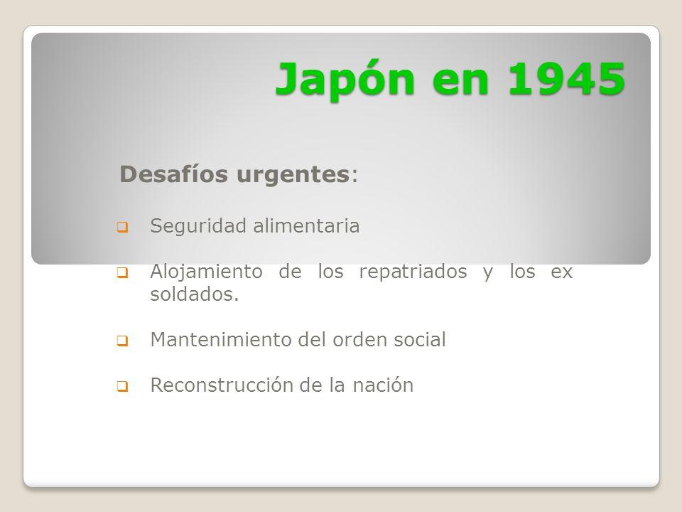Japón en 1945 Desafíos urgentes: Seguridad alimentaria Alojamiento de los repatriados y los ex soldados. Mantenimiento del orden social Reconstrucción