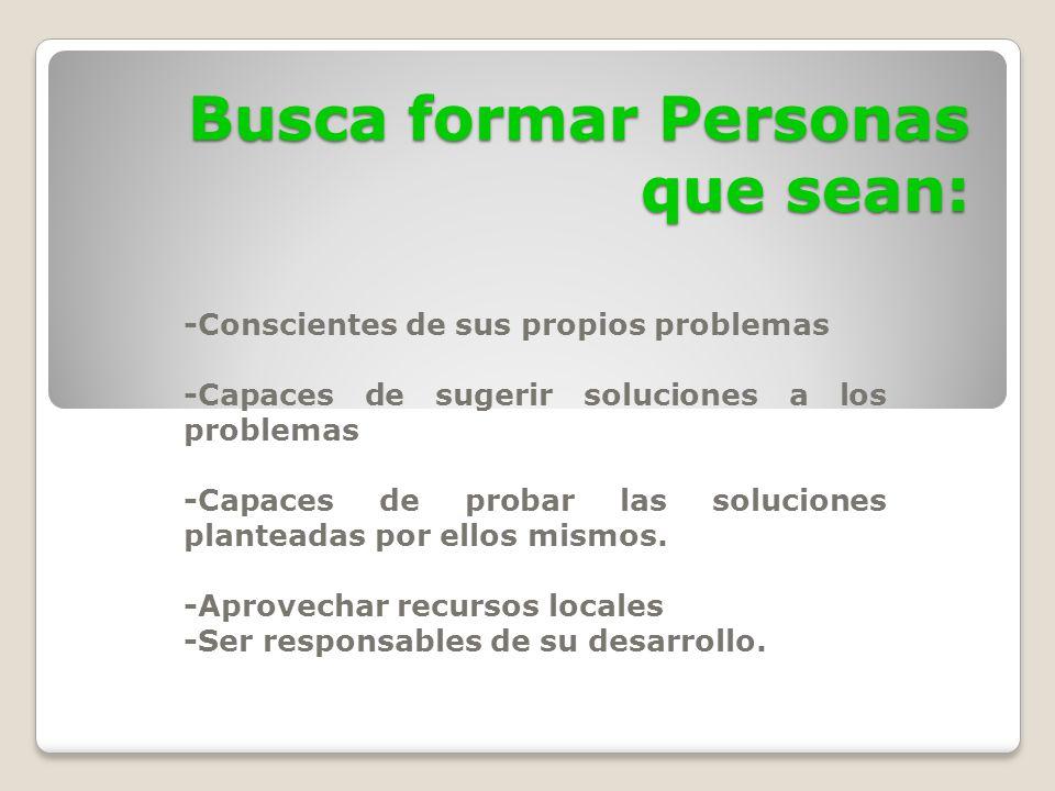Busca formar Personas que sean: -Conscientes de sus propios problemas -Capaces de sugerir soluciones a los problemas -Capaces de probar las soluciones