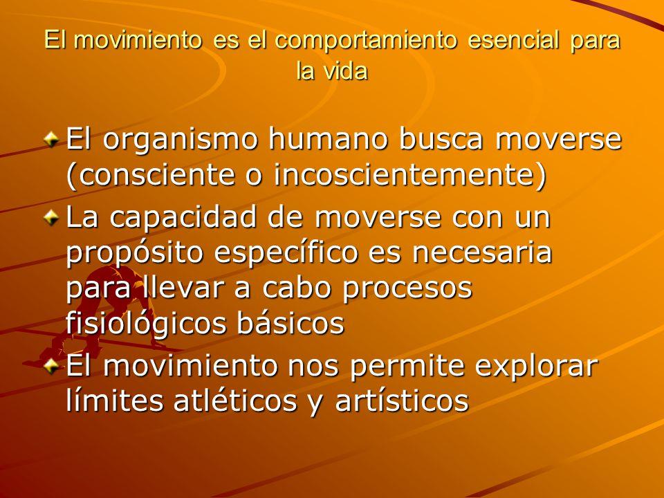 El movimiento es el comportamiento esencial para la vida El organismo humano busca moverse (consciente o incoscientemente) La capacidad de moverse con