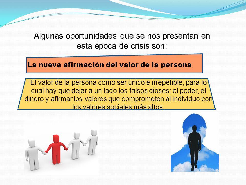 Algunas oportunidades que se nos presentan en esta época de crisis son: La nueva afirmación del valor de la persona El valor de la persona como ser ún
