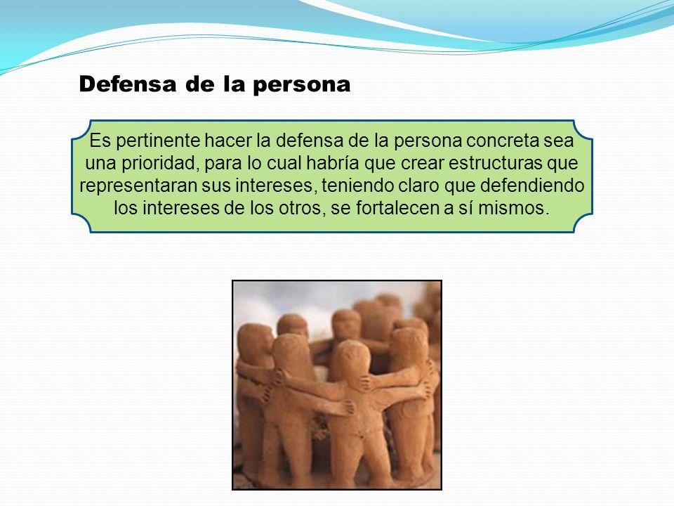 Defensa de la persona Es pertinente hacer la defensa de la persona concreta sea una prioridad, para lo cual habría que crear estructuras que represent