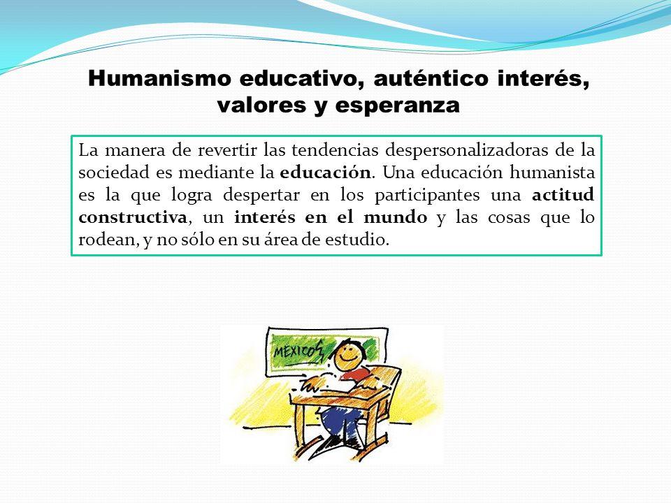 Humanismo educativo, auténtico interés, valores y esperanza La manera de revertir las tendencias despersonalizadoras de la sociedad es mediante la edu