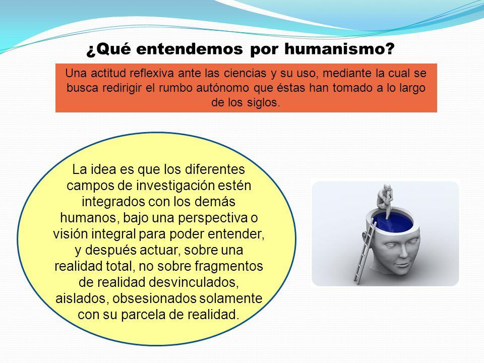 ¿Qué entendemos por humanismo? Una actitud reflexiva ante las ciencias y su uso, mediante la cual se busca redirigir el rumbo autónomo que éstas han t