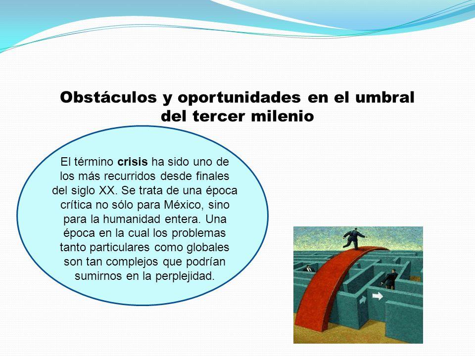Obstáculos y oportunidades en el umbral del tercer milenio El término crisis ha sido uno de los más recurridos desde finales del siglo XX. Se trata de