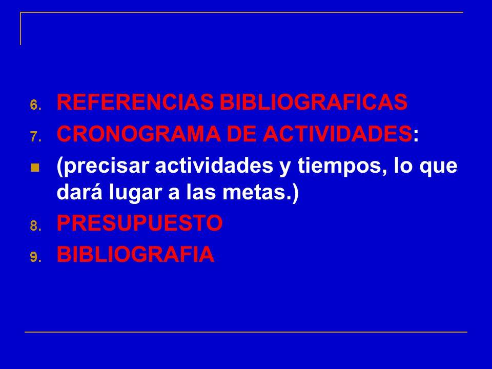 6. REFERENCIAS BIBLIOGRAFICAS 7. CRONOGRAMA DE ACTIVIDADES: (precisar actividades y tiempos, lo que dará lugar a las metas.) 8. PRESUPUESTO 9. BIBLIOG