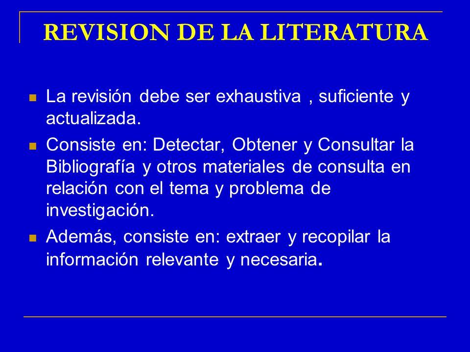 REVISION DE LA LITERATURA La revisión debe ser exhaustiva, suficiente y actualizada. Consiste en: Detectar, Obtener y Consultar la Bibliografía y otro