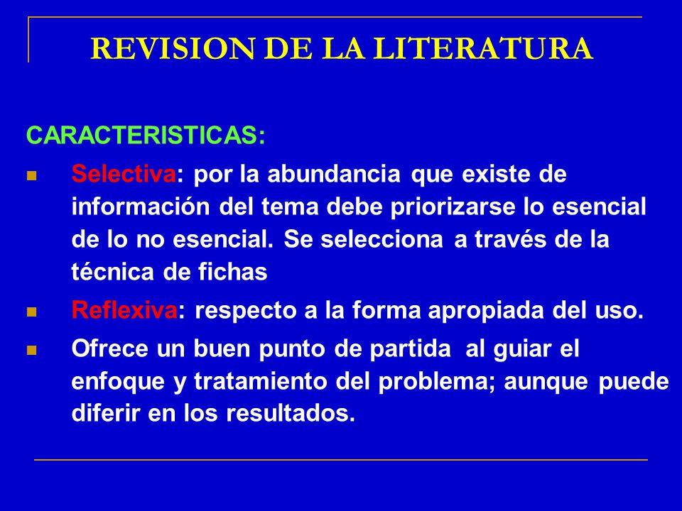 REVISION DE LA LITERATURA CARACTERISTICAS: Selectiva: por la abundancia que existe de información del tema debe priorizarse lo esencial de lo no esenc