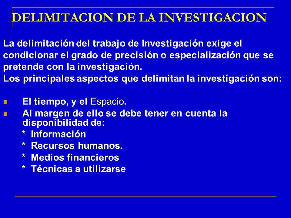 DELIMITACION DE LA INVESTIGACION La delimitación del trabajo de Investigación exige el condicionar el grado de precisión o especialización que se pret