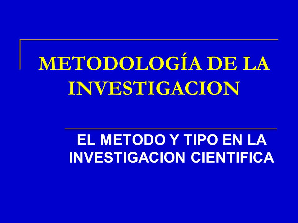 METODOLOGÍA DE LA INVESTIGACION EL METODO Y TIPO EN LA INVESTIGACION CIENTIFICA