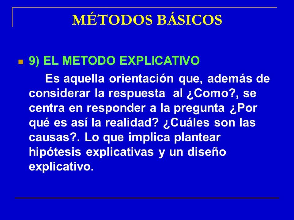 MÉTODOS BÁSICOS 9) EL METODO EXPLICATIVO Es aquella orientación que, además de considerar la respuesta al ¿Como?, se centra en responder a la pregunta