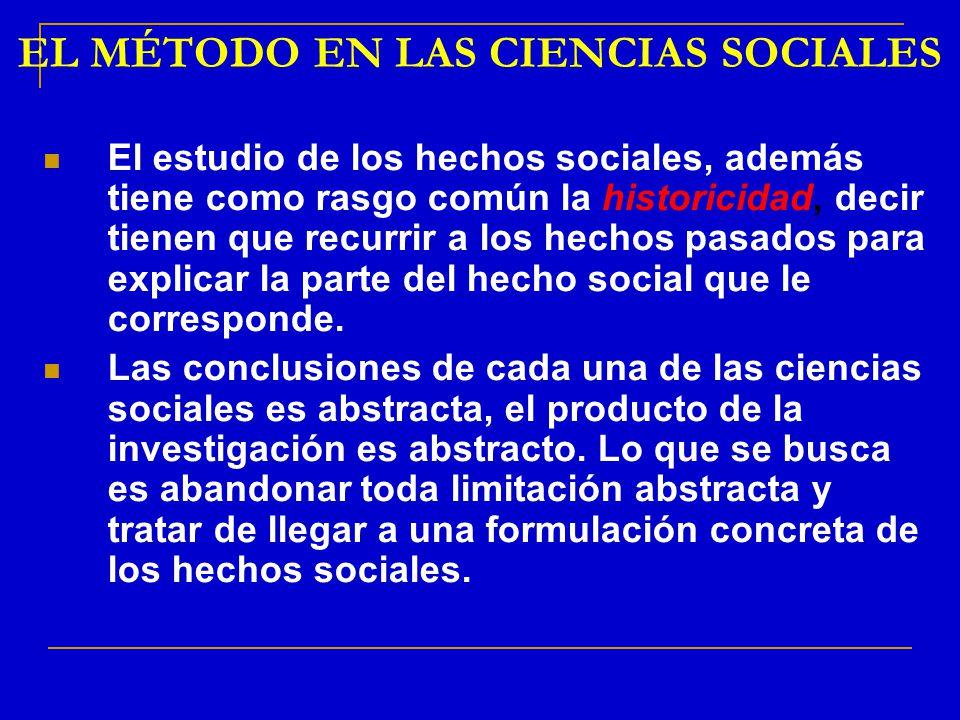 EL MÉTODO EN LAS CIENCIAS SOCIALES El estudio de los hechos sociales, además tiene como rasgo común la historicidad, decir tienen que recurrir a los h