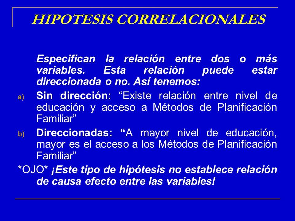 HIPOTESIS CORRELACIONALES Especifican la relación entre dos o más variables. Esta relación puede estar direccionada o no. Así tenemos: a) Sin direcció