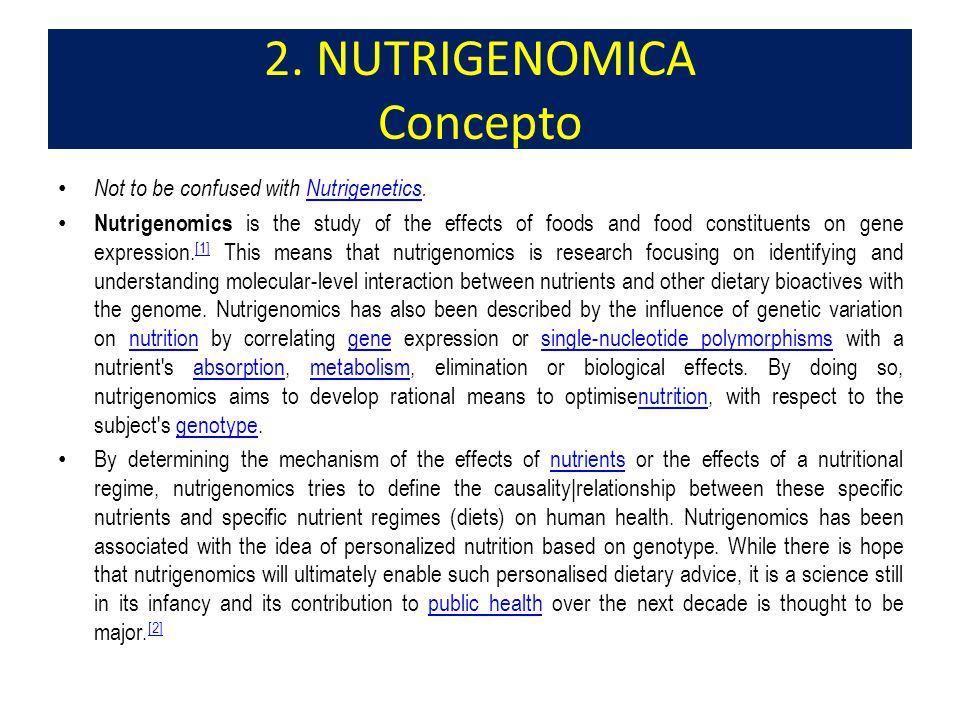 La nutrigenómica es una rama de la genómica que pretende proporcionar un conocimiento molecular (genético) en los componentes de la dieta que contribuyen a la salud mediante la alteración de la expresión y/o estructuras, según la constitución genética individual.