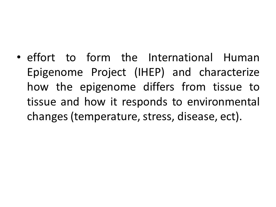 effort to form the International Human Epigenome Project (IHEP) and characterize how the epigenome differs from tissue to tissue and how it responds t