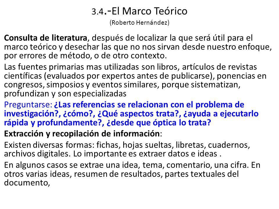 3.4.- El Marco Teórico (Roberto Hernández) Consulta de literatura, después de localizar la que será útil para el marco teórico y desechar las que no nos sirvan desde nuestro enfoque, por errores de método, o de otro contexto.