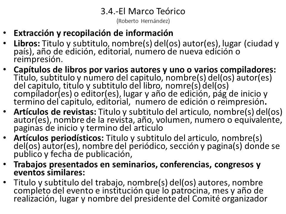 3.4.-El Marco Teórico (Roberto Hernández) Extracción y recopilación de información Libros: Titulo y subtitulo, nombre(s) del(os) autor(es), lugar (ciudad y país), año de edición, editorial, numero de nueva edición o reimpresión.