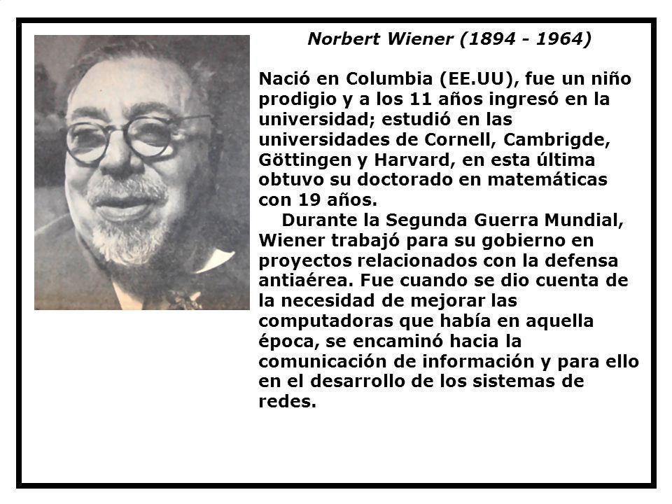 Norbert Wiener (1894 - 1964) Nació en Columbia (EE.UU), fue un niño prodigio y a los 11 años ingresó en la universidad; estudió en las universidades d