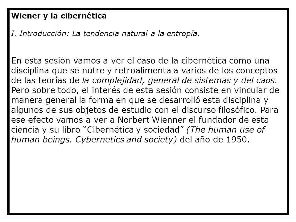 Wiener y la cibernética I. Introducción: La tendencia natural a la entropía. En esta sesión vamos a ver el caso de la cibernética como una disciplina