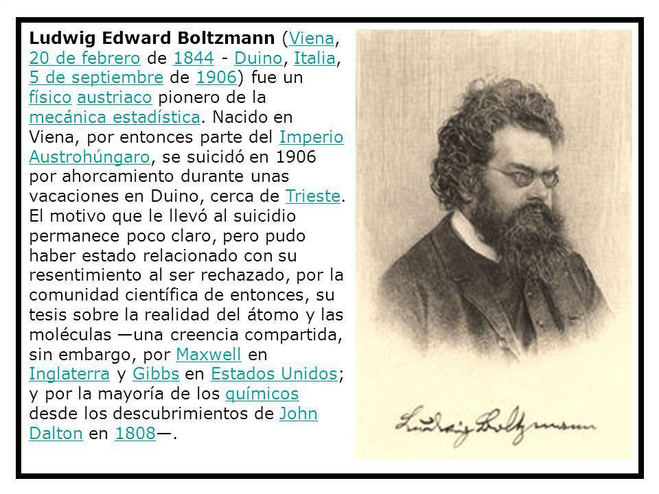 Ludwig Edward Boltzmann (Viena, 20 de febrero de 1844 - Duino, Italia, 5 de septiembre de 1906) fue un físico austriaco pionero de la mecánica estadís