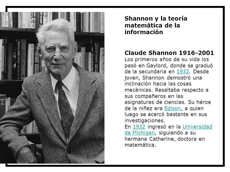 Shannon y la teoría matemática de la información Claude Shannon 1916-2001 Los primeros años de su vida los pasó en Gaylord, donde se graduó de la secu