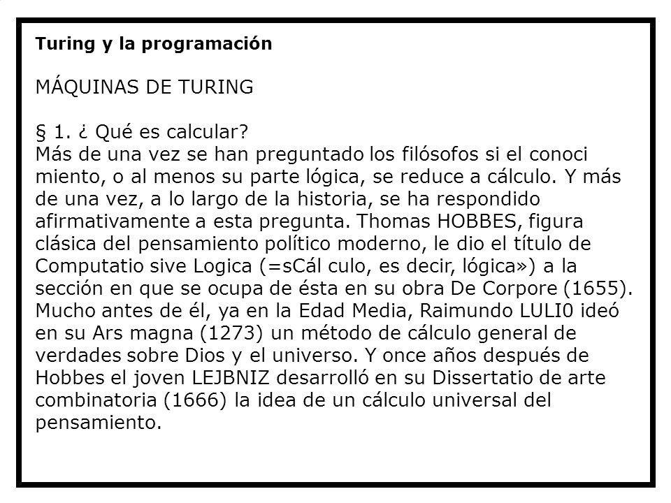 Turing y la programación MÁQUINAS DE TURING § 1. ¿ Qué es calcular? Más de una vez se han preguntado los filósofos si el conoci miento, o al menos su