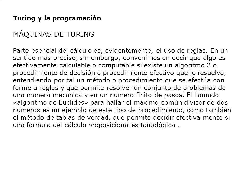 Turing y la programación MÁQUINAS DE TURING Parte esencial del cálculo es, evidentemente, el uso de reglas. En un sentido más preciso, sin embargo, co