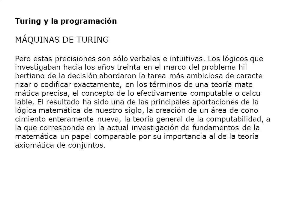 Turing y la programación MÁQUINAS DE TURING Pero estas precisiones son sólo verbales e intuitivas. Los lógicos que investigaban hacia los años treinta
