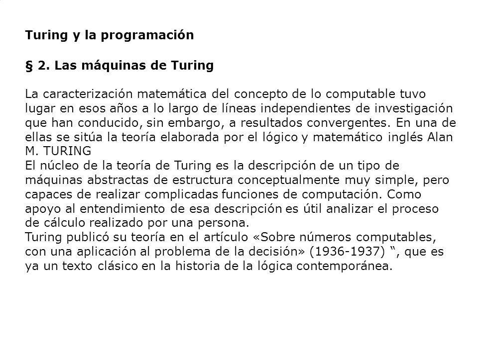 Turing y la programación § 2. Las máquinas de Turing La caracterización matemática del concepto de lo computable tuvo lugar en esos años a lo largo de