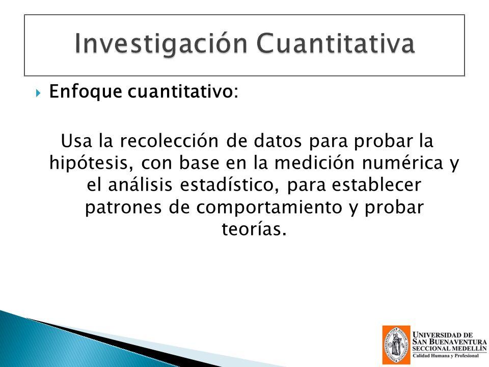 Enfoque cuantitativo: Usa la recolección de datos para probar la hipótesis, con base en la medición numérica y el análisis estadístico, para establece