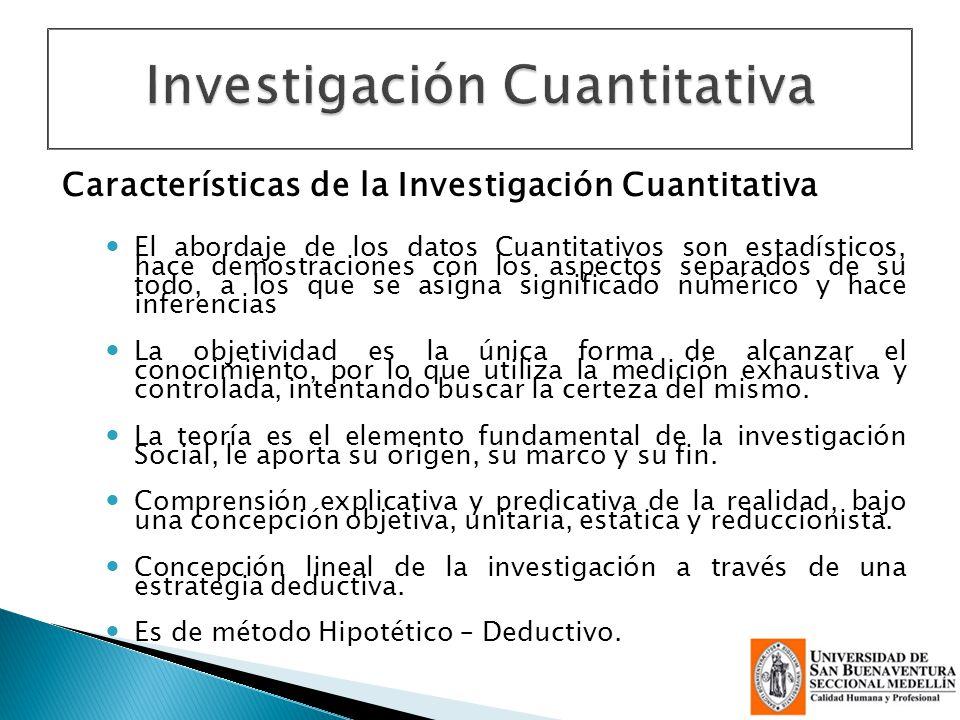 Características de la Investigación Cuantitativa El abordaje de los datos Cuantitativos son estadísticos, hace demostraciones con los aspectos separad