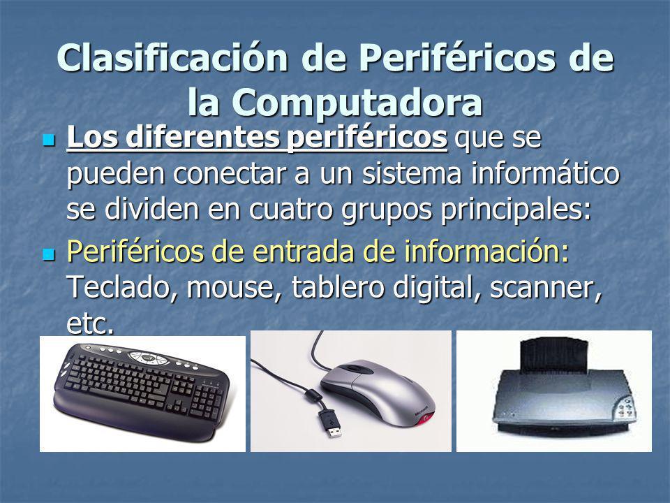 Clasificación de Periféricos de la Computadora Los diferentes periféricos que se pueden conectar a un sistema informático se dividen en cuatro grupos principales: Los diferentes periféricos que se pueden conectar a un sistema informático se dividen en cuatro grupos principales: Periféricos de entrada de información: Teclado, mouse, tablero digital, scanner, etc.