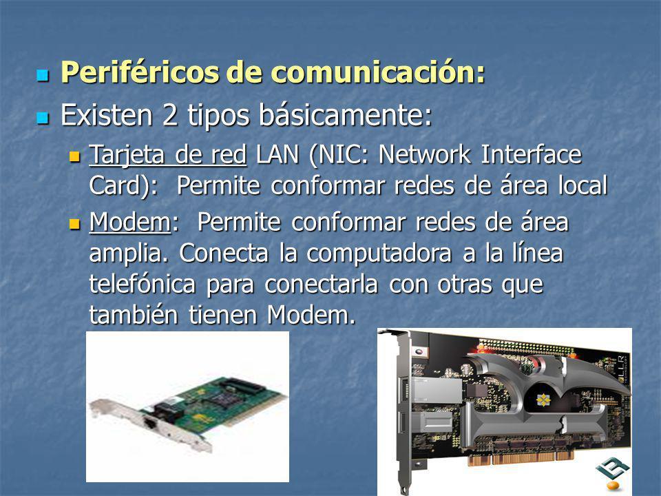 Periféricos de comunicación: Periféricos de comunicación: Existen 2 tipos básicamente: Existen 2 tipos básicamente: Tarjeta de red LAN (NIC: Network Interface Card): Permite conformar redes de área local Tarjeta de red LAN (NIC: Network Interface Card): Permite conformar redes de área local Modem: Permite conformar redes de área amplia.