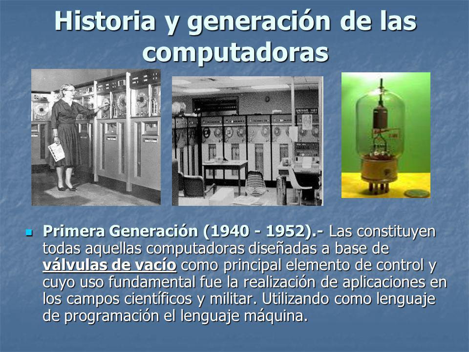 Historia y generación de las computadoras Primera Generación (1940 - 1952).- Las constituyen todas aquellas computadoras diseñadas a base de válvulas de vacío como principal elemento de control y cuyo uso fundamental fue la realización de aplicaciones en los campos científicos y militar.
