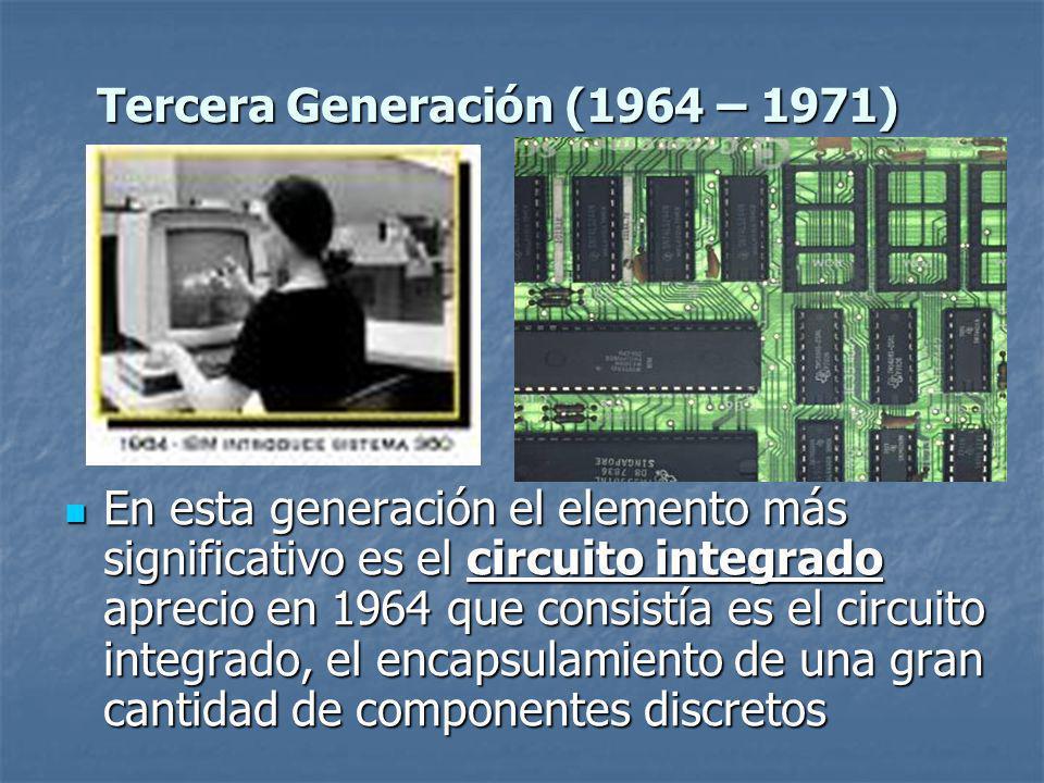En esta generación el elemento más significativo es el circuito integrado aprecio en 1964 que consistía es el circuito integrado, el encapsulamiento de una gran cantidad de componentes discretos En esta generación el elemento más significativo es el circuito integrado aprecio en 1964 que consistía es el circuito integrado, el encapsulamiento de una gran cantidad de componentes discretos Tercera Generación (1964 – 1971)