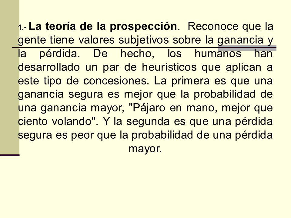 1.- La teoría de la prospección. Reconoce que la gente tiene valores subjetivos sobre la ganancia y la pérdida. De hecho, los humanos han desarrollado