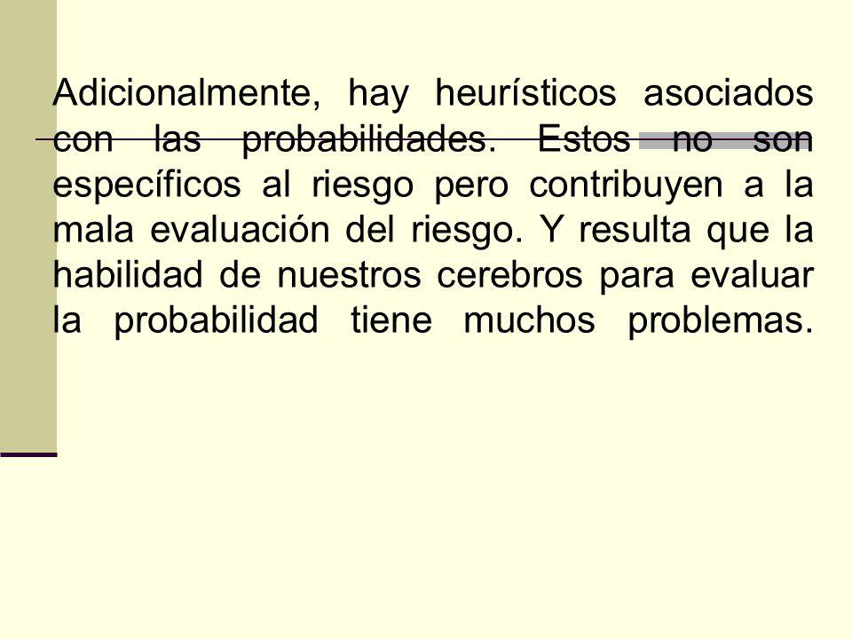 Adicionalmente, hay heurísticos asociados con las probabilidades. Estos no son específicos al riesgo pero contribuyen a la mala evaluación del riesgo.