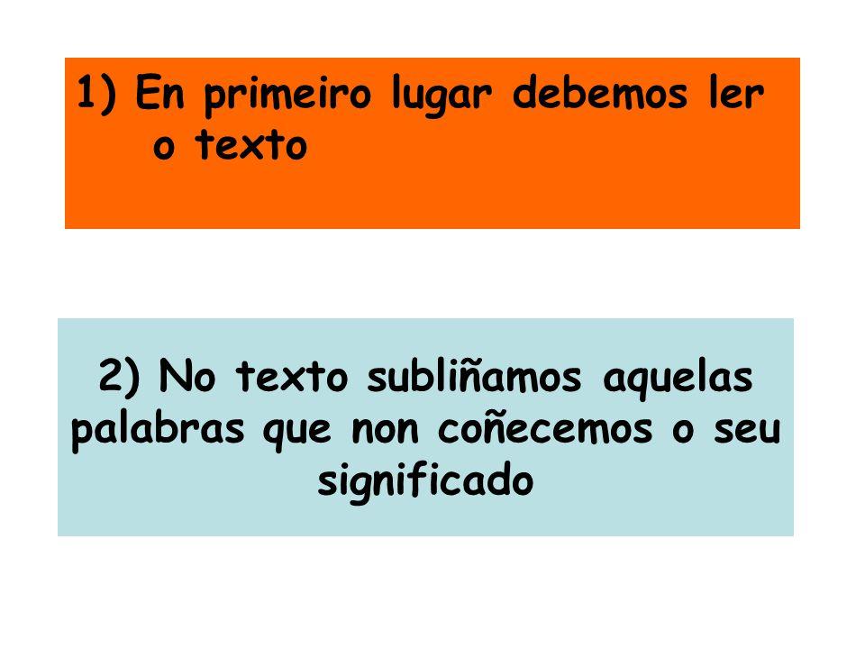 1) En primeiro lugar debemos ler o texto 2) No texto subliñamos aquelas palabras que non coñecemos o seu significado