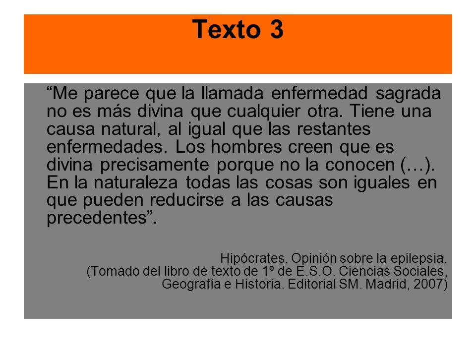 Texto 3 Me parece que la llamada enfermedad sagrada no es más divina que cualquier otra. Tiene una causa natural, al igual que las restantes enfermeda