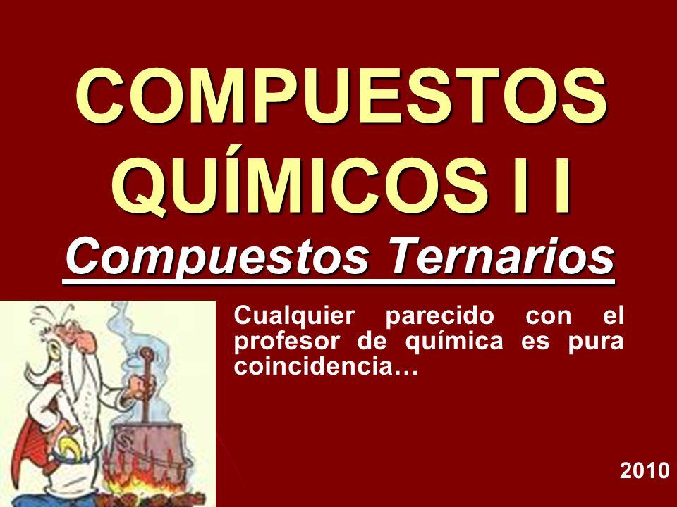 COMPUESTOS QUÍMICOS I I Compuestos Ternarios 2010 Cualquier parecido con el profesor de química es pura coincidencia…