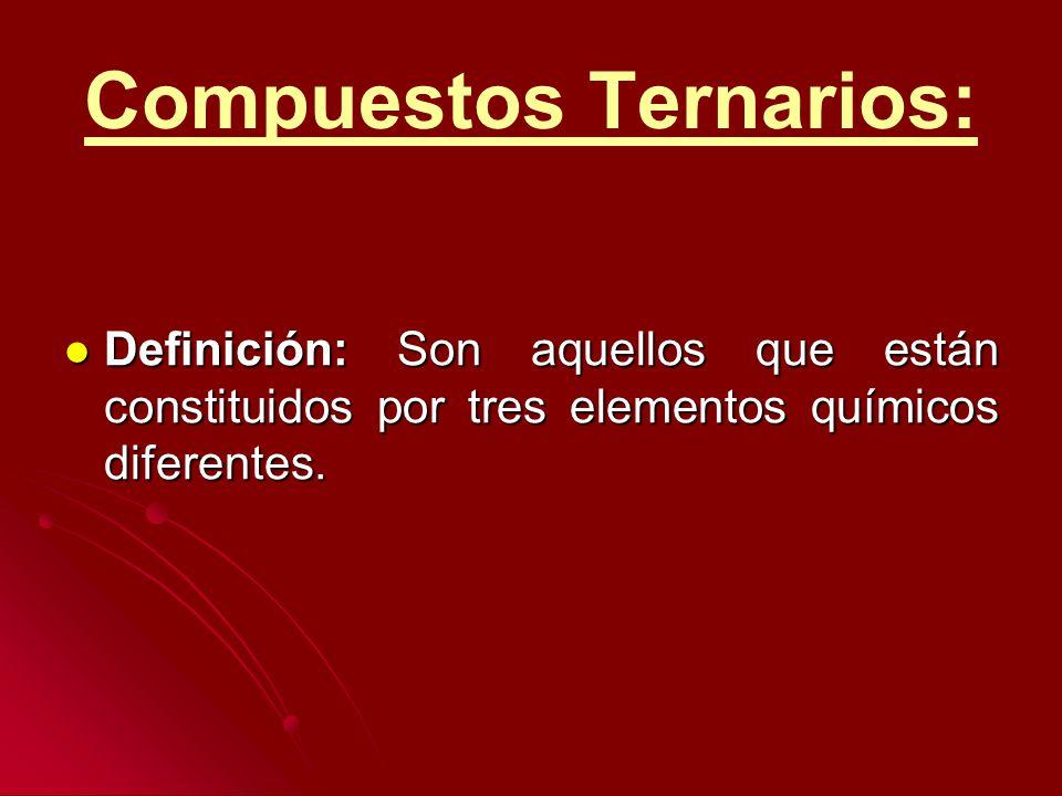Compuestos Ternarios: Definición: Son aquellos que están constituidos por tres elementos químicos diferentes. Definición: Son aquellos que están const