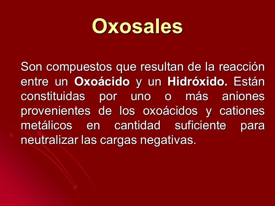 Oxosales Son compuestos que resultan de la reacción entre un Oxoácido y un Hidróxido. Están constituidas por uno o más aniones provenientes de los oxo