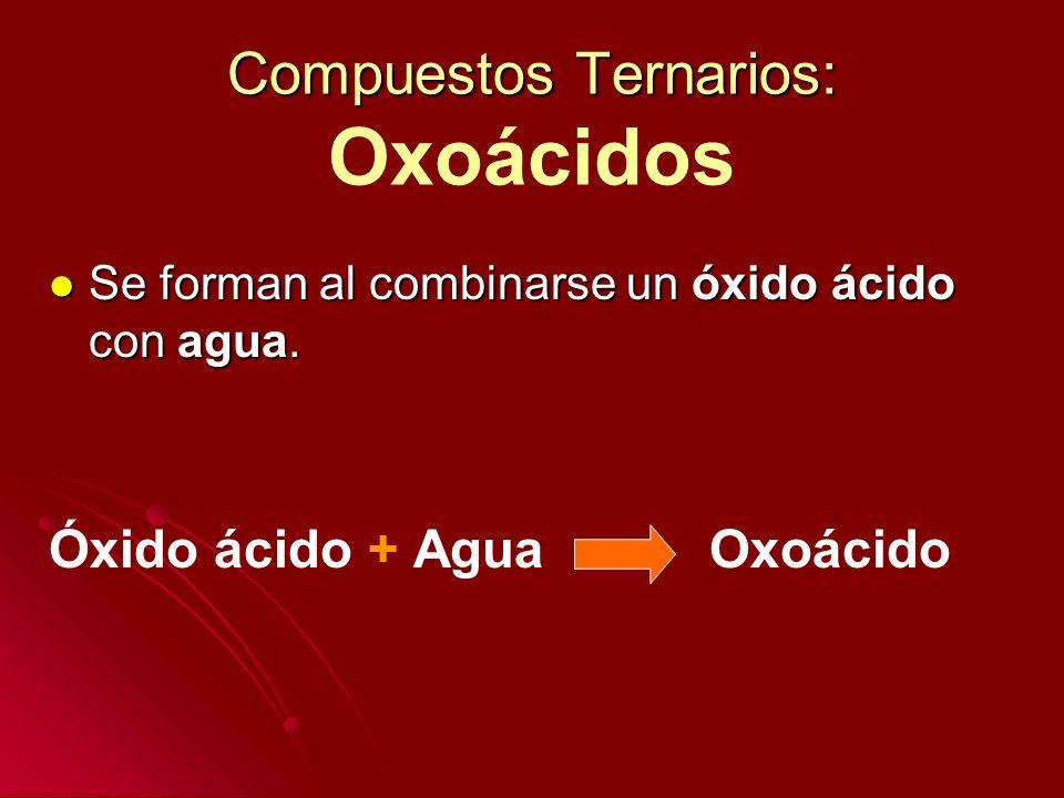 Compuestos Ternarios: Compuestos Ternarios: Oxoácidos Se forman al combinarse un óxido ácido con agua. Se forman al combinarse un óxido ácido con agua