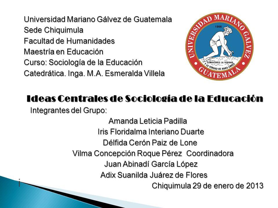 Universidad Mariano Gálvez de Guatemala Sede Chiquimula Facultad de Humanidades Maestría en Educación Curso: Sociología de la Educación Catedrática. I